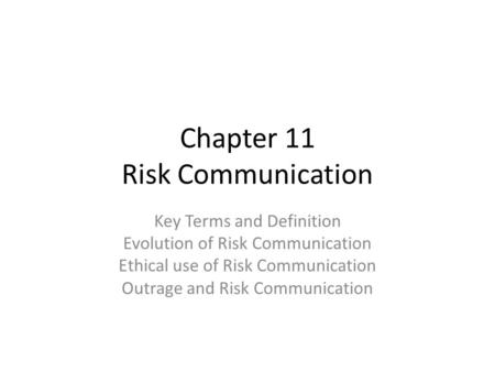 Chapter 11 Risk Communication Key Terms and Definition Evolution of Risk Communication Ethical use of Risk Communication Outrage and Risk Communication.