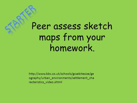Peer assess sketch maps from your homework.  ography/urban_environments/settlement_cha racteristics_video.shtml.
