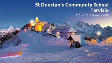 St Dunstan's Community School Tarvisio 13 th – 20 th February 2016.