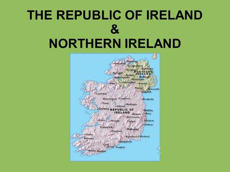 THE REPUBLIC OF IRELAND & NORTHERN IRELAND. Geography mild oceanic climate North Atlantic ocean, Celtic sea, Irish sea river Shannon mount Carrauntoohil.