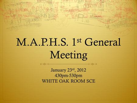 M.A.P.H.S. 1 st General Meeting January 23 rd, 2012 430pm-530pm WHITE OAK ROOM SCE.