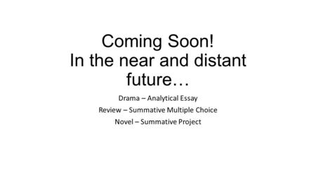 Coming Soon! In the near and distant future… Drama – Analytical Essay Review – Summative Multiple Choice Novel – Summative Project.