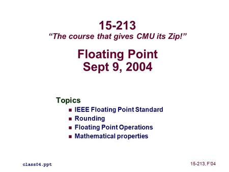 "Floating Point Sept 9, 2004 Topics IEEE Floating Point Standard Rounding Floating Point Operations Mathematical properties class04.ppt 15-213 ""The course."