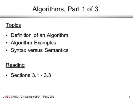1 UMBC CMSC 104, Section 0801 -- Fall 2002 Algorithms, Part 1 of 3 Topics Definition of an Algorithm Algorithm Examples Syntax versus Semantics Reading.