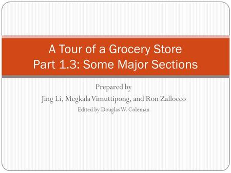 Prepared by Jing Li, Megkala Vimuttipong, and Ron Zallocco Edited by Douglas W. Coleman A Tour of a Grocery Store Part 1.3: Some Major Sections.