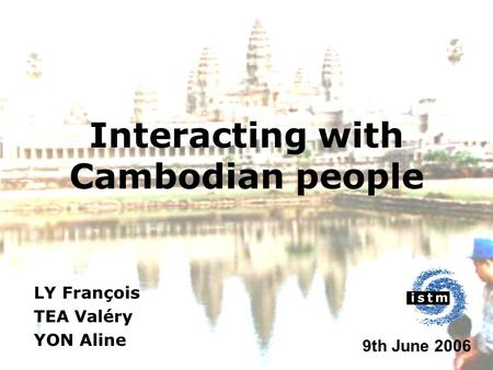 Interacting with Cambodian people LY François TEA Valéry YON Aline 9th June 2006.