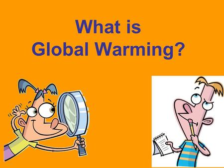 What is Global Warming?. Why should we be concerned about Global Warming?