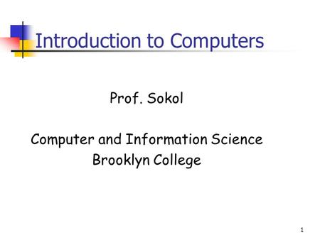 1 Introduction to Computers Prof. Sokol Computer and Information Science Brooklyn College.