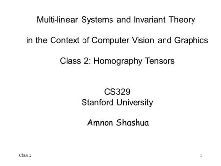 Class 21 Multi-linear Systems and Invariant Theory in the Context of Computer Vision and Graphics Class 2: Homography Tensors CS329 Stanford University.