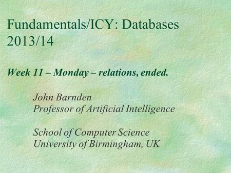 Fundamentals/ICY: Databases 2013/14 Week 11 – Monday – relations, ended. John Barnden Professor of Artificial Intelligence School of Computer Science University.