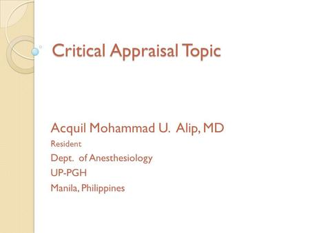 Critical Appraisal Topic Acquil Mohammad U. Alip, MD Resident Dept. of Anesthesiology UP-PGH Manila, Philippines.