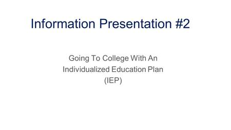Information Presentation #2 Going To College With An Individualized Education Plan (IEP)