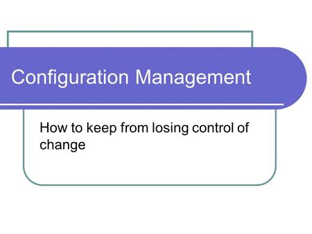 Configuration Management How to keep from losing control of change.