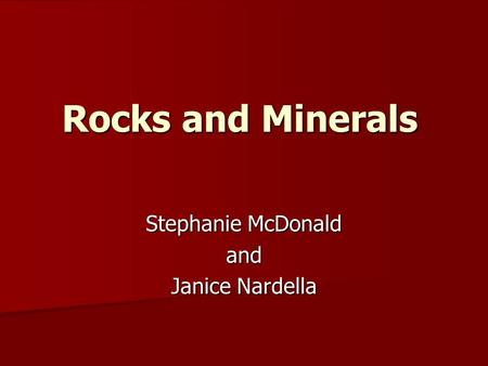 Rocks and Minerals Stephanie McDonald and Janice Nardella.