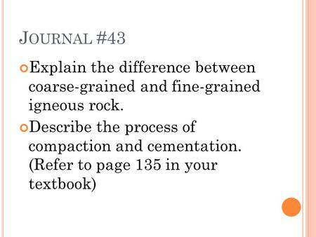 J OURNAL #43 Explain the difference between coarse-grained and fine-grained igneous rock. Describe the process of compaction and cementation. (Refer to.