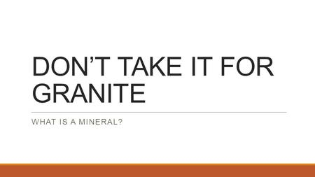 DON'T TAKE IT FOR GRANITE WHAT IS A MINERAL?. DON'T TAKE IT FOR GRANITE Don't Take It for Granite Procedure 1.Observe the igneous rock with a hand lens.