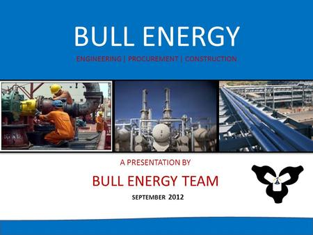 BULL ENERGY ENGINEERING | PROCUREMENT | CONSTRUCTION A PRESENTATION BY BULL ENERGY TEAM SEPTEMBER 2012.