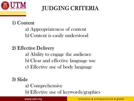 JUDGING CRITERIA 1) Content a)Appropriateness of content b)Content is easily understood 2) Effective Delivery a)Ability to engage the audience b)Clear.