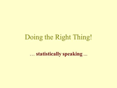Doing the Right Thing! … statistically speaking...