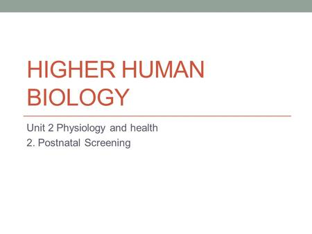 HIGHER HUMAN BIOLOGY Unit 2 Physiology and health 2. Postnatal Screening.