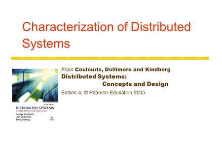 Characterization of Distributed Systems From Coulouris, Dollimore and Kindberg Distributed Systems: Concepts and Design Edition 4, © Pearson Education.