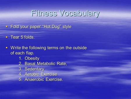 "Fitness Vocabulary  Fold your paper ""Hot Dog"" style  Tear 5 folds.  Write the following terms on the outside of each flap. 1. Obesity 2. Basal Metabolic."
