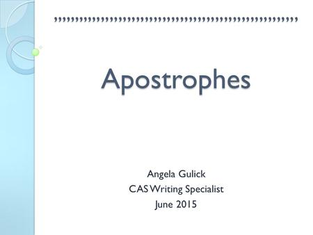 '''''''''''''''''''''''''''''''''''''''''''''''''''''''' Apostrophes Angela Gulick CAS Writing Specialist June 2015.