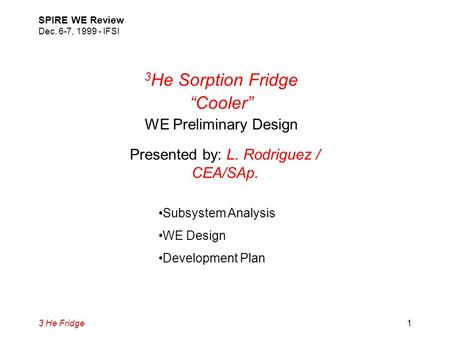 "3 He Fridge SPIRE WE Review Dec. 6-7, 1999 - IFSI 1 3 He Sorption Fridge ""Cooler"" WE Preliminary Design Presented by: L. Rodriguez / CEA/SAp. Subsystem."