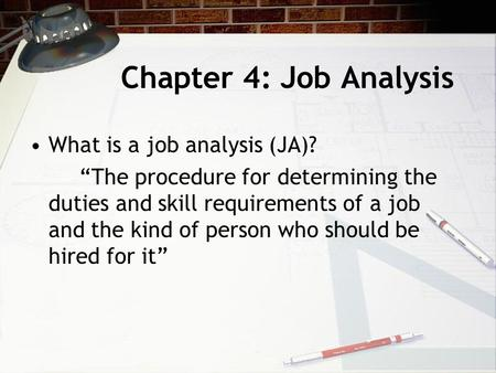 "Chapter 4: Job Analysis What is a job analysis (JA)? ""The procedure for determining the duties and skill requirements of a job and the kind of person who."