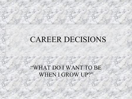 "CAREER DECISIONS ""WHAT DO I WANT TO BE WHEN I GROW UP?"""