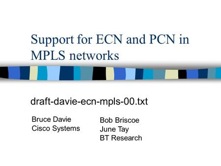 Support for ECN and PCN in MPLS networks draft-davie-ecn-mpls-00.txt Bruce Davie Cisco Systems Bob Briscoe June Tay BT Research.