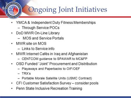 Ongoing Joint Initiatives YMCA & Independent Duty Fitness Memberships –Through Service POCs DoD MWR On-Line Library – MOS and Service Portals MWR site.