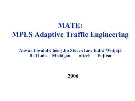 MATE: MPLS Adaptive Traffic Engineering Anwar Elwalid Cheng Jin Steven Low Indra Widjaja Bell Labs Michigan altech Fujitsu 2006.