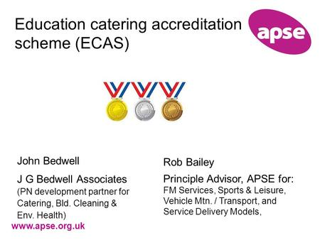 Www.apse.org.uk Education catering accreditation scheme (ECAS) John Bedwell J G Bedwell Associates (PN development partner for Catering, Bld. Cleaning.