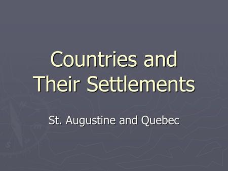 Countries and Their Settlements St. Augustine and Quebec.