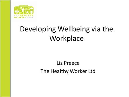 Developing Wellbeing via the Workplace Liz Preece The Healthy Worker Ltd.