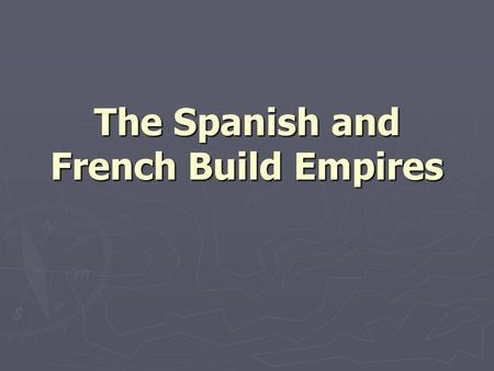 The Spanish and French Build Empires. CONQUISTADORS HERNAN CORTES FRANCISCO PIZARRO HERNANDO DE SOTO.