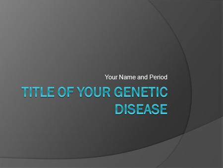 Your Name and Period. Introduce the disease  This should be in a paragraph form. NOT in bullet form.