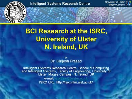 Intelligent Systems Research Centre University of Ulster, Magee Campus BCI Research at the ISRC, University of Ulster N. Ireland, UK By Dr. Girijesh Prasad.