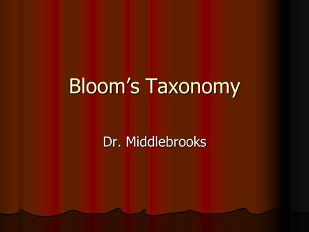 Bloom's Taxonomy Dr. Middlebrooks. Bloom's Taxonomy.