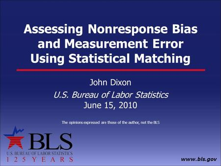 Www.bls.gov Assessing Nonresponse Bias and Measurement Error Using Statistical Matching John Dixon U.S. Bureau of Labor Statistics June 15, 2010 The opinions.