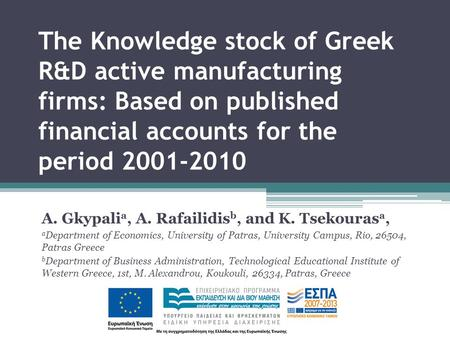 The Knowledge stock of Greek R&D active manufacturing firms: Based on published financial accounts for the period 2001-2010 A. Gkypali a, A. Rafailidis.