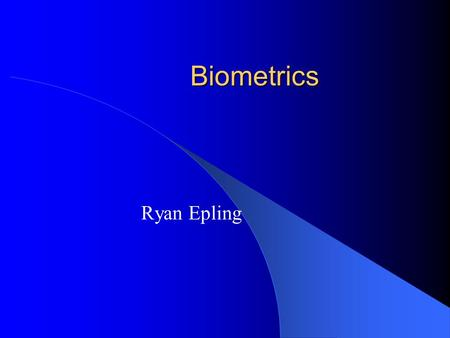 "Biometrics Ryan Epling. What Are Biometrics? ""Automated methods of verifying or recognizing a living person on the basis of some physiological characteristics,"