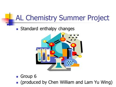 AL Chemistry Summer Project Standard enthalpy changes Group 6 (produced by Chen William and Lam Yu Wing)