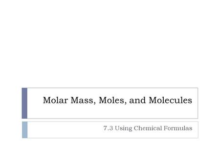 Molar Mass, Moles, and Molecules 7.3 Using Chemical Formulas.