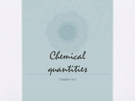 Chemical quantities Chapter 10.1. Ways to measure matter Length/width/height Volume Density Surface Area Etc.