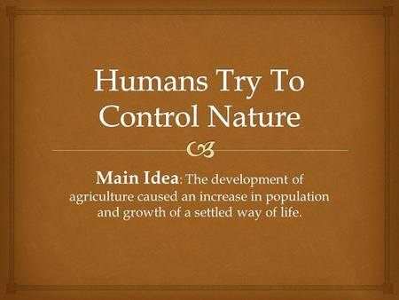 Main Idea : The development of agriculture caused an increase in population and growth of a settled way of life.