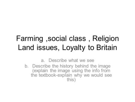 Farming,social class, Religion Land issues, Loyalty to Britain a.Describe what we see b.Describe the history behind the image (explain the image using.