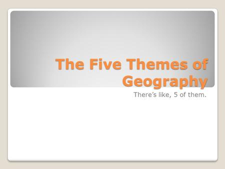 The Five Themes of Geography There's like, 5 of them.