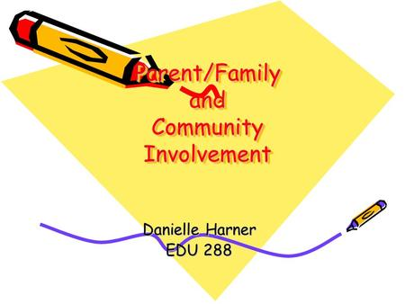Parent/Family and Community Involvement Danielle Harner EDU 288.